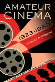 Amateur Cinema : the rise of North American moviemaking, 1923-1960